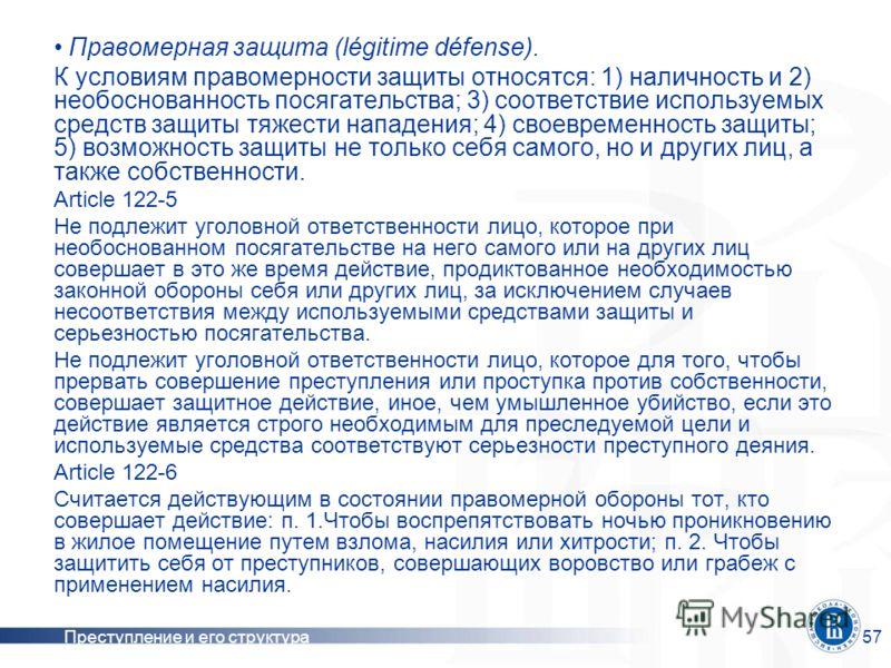 Преступление и его структура57 Правомерная защита (légitime défense). К условиям правомерности защиты относятся: 1) наличность и 2) необоснованность посягательства; 3) соответствие используемых средств защиты тяжести нападения; 4) своевременность защ