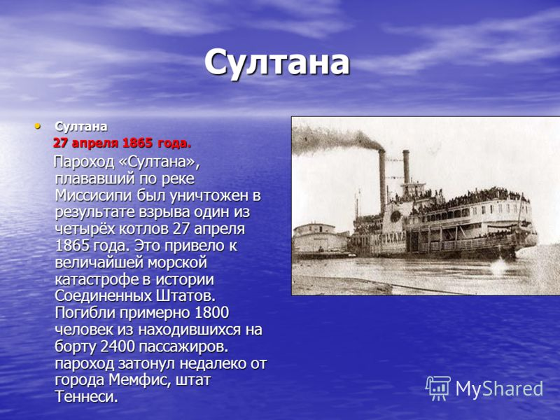 Султана Султана 27 апреля 1865 года. 27 апреля 1865 года. Пароход «Султана», плававший по реке Миссисипи был уничтожен в результате взрыва один из четырёх котлов 27 апреля 1865 года. Это привело к величайшей морской катастрофе в истории Соединенных Ш