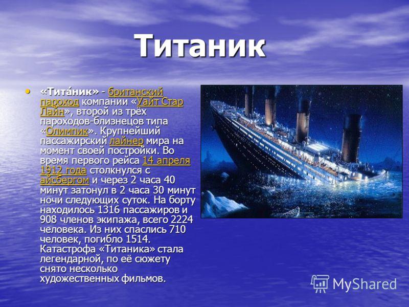 Титаник Титаник «Тита́ник» - британский пароход компании «Уайт Стар Лайн», второй из трёх пароходов-близнецов типа «Олимпик». Крупнейший пассажирский лайнер мира на момент своей постройки. Во время первого рейса 14 апреля 1912 года столкнулся с айсбе