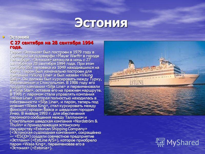 Эстония Эстония С 27 сентября на 28 сентября 1994 года. С 27 сентября на 28 сентября 1994 года. Паром «Эстония» был построен в 1979 году в Германии на судоверфи «Meyer Werft» в городе Папенбург. «Эстония» затонула в ночь с 27 сентября на 28 сентября