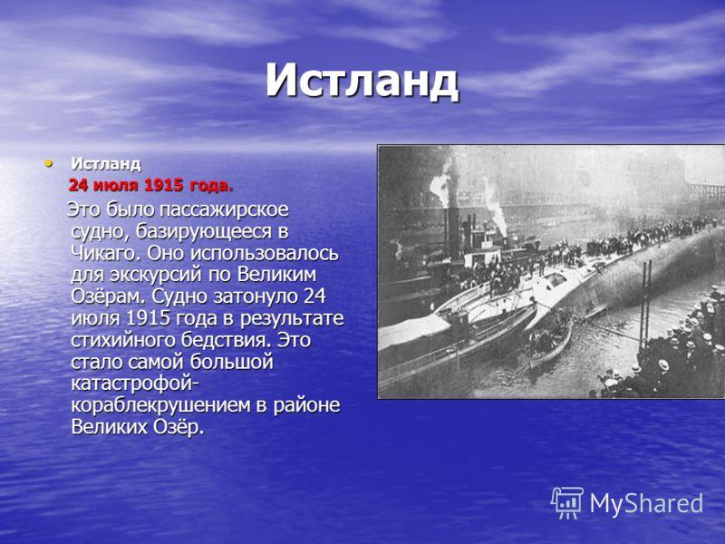 Истланд Истланд 24 июля 1915 года. 24 июля 1915 года. Это было пассажирское судно, базирующееся в Чикаго. Оно использовалось для экскурсий по Великим Озёрам. Судно затонуло 24 июля 1915 года в результате стихийного бедствия. Это стало самой большой к