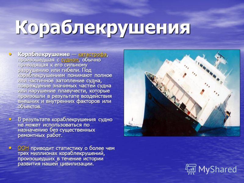 Кораблекрушения Кораблекрушение катастрофа, произошедшая с судном, обычно приводящая к его сильному разрушению или гибели. Под кораблекрушением понимают полное или частичное затопление судна, повреждение значимых частей судна или нарушение плавучести