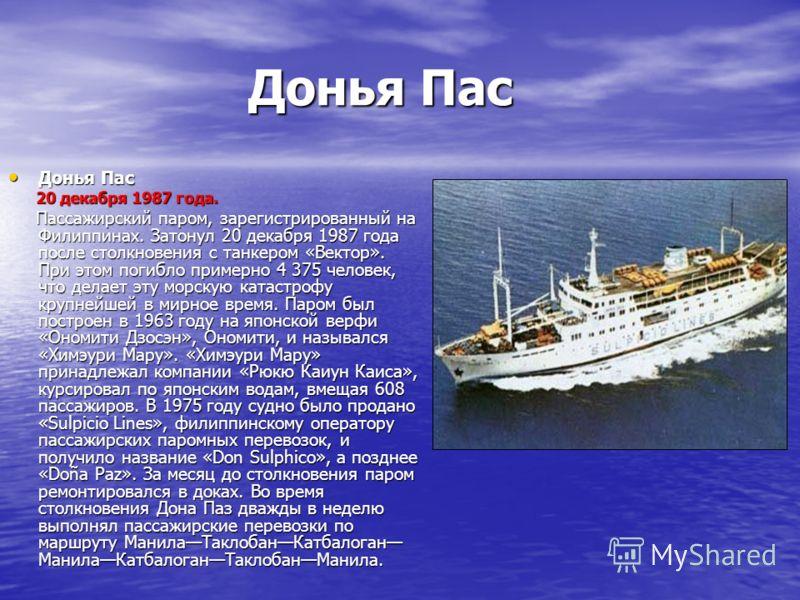 Донья Пас Донья Пас 20 декабря 1987 года. 20 декабря 1987 года. Пассажирский паром, зарегистрированный на Филиппинах. Затонул 20 декабря 1987 года после столкновения с танкером «Вектор». При этом погибло примерно 4 375 человек, что делает эту морскую