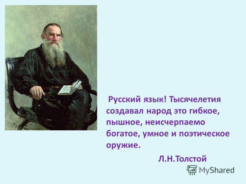 Русский язык! Тысячелетия создавал народ это гибкое, пышное, неисчерпаемо богатое, умное и поэтическое оружие. Л.Н.Толстой
