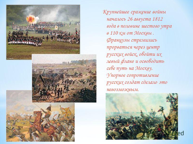 Крупнейшее сражение войны началось 26 августа 1812 года в половине шестого утра в 110 км от Москвы. Французы стремились прорваться через центр русских войск, обойти их левый фланг и освободить себе путь на Москву. Упорное сопротивление русских солдат