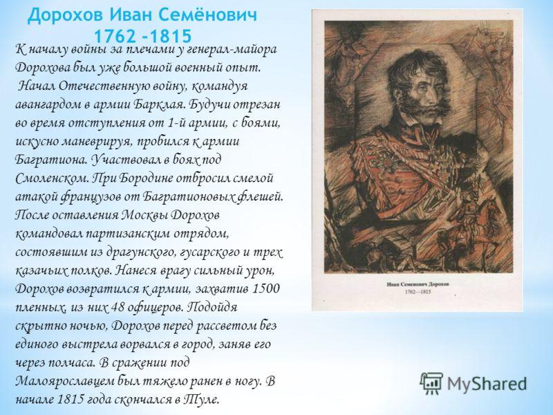 К началу войны за плечами у генерал-майора Дорохова был уже большой военный опыт. Начал Отечественную войну, командуя авангардом в армии Барклая. Будучи отрезан во время отступления от 1-й армии, с боями, искусно маневрируя, пробился к армии Багратио