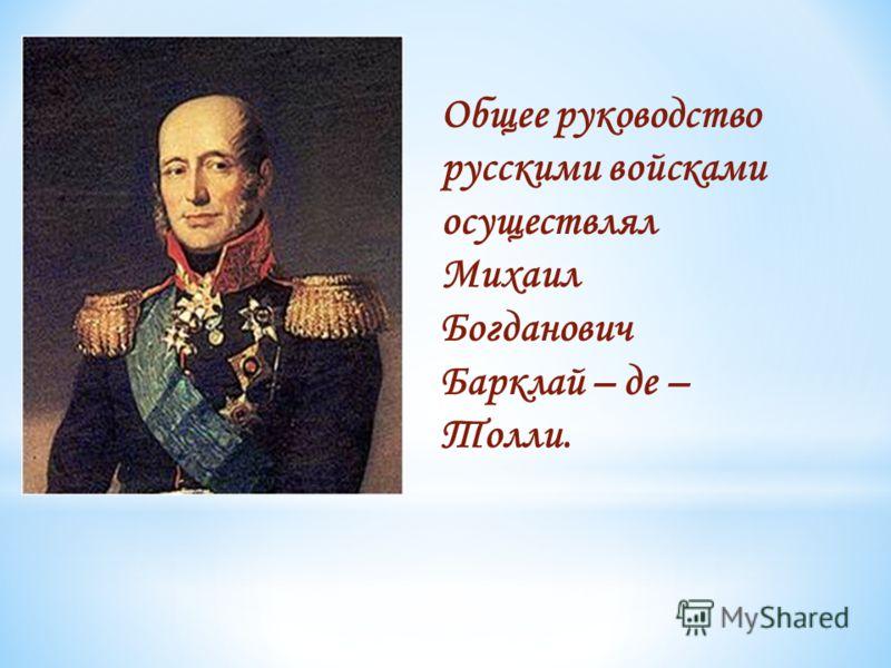 Общее руководство русскими войсками осуществлял Михаил Богданович Барклай – де – Толли.