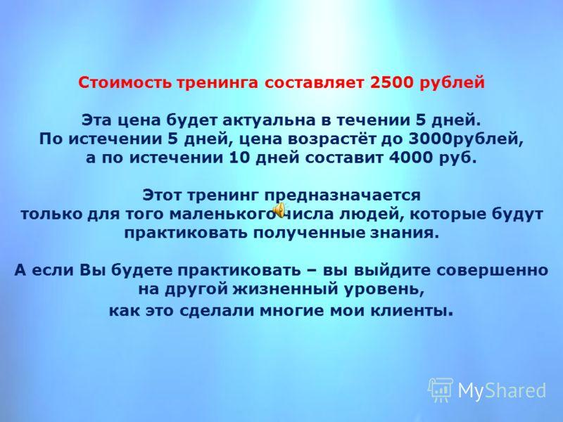 Стоимость тренинга составляет 2500 рублей Эта цена будет актуальна в течении 5 дней. По истечении 5 дней, цена возрастёт до 3000рублей, а по истечении 10 дней составит 4000 руб. Этот тренинг предназначается только для того маленького числа людей, кот