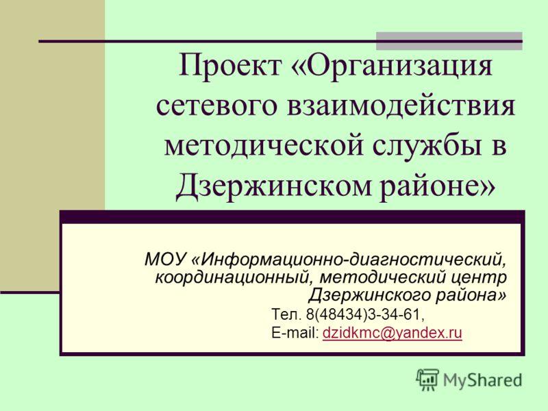 Проект «Организация сетевого взаимодействия методической службы в Дзержинском районе» МОУ «Информационно-диагностический, координационный, методический центр Дзержинского района» Тел. 8(48434)3-34-61, E-mail: dzidkmc@yandex.rudzidkmc@yandex.ru