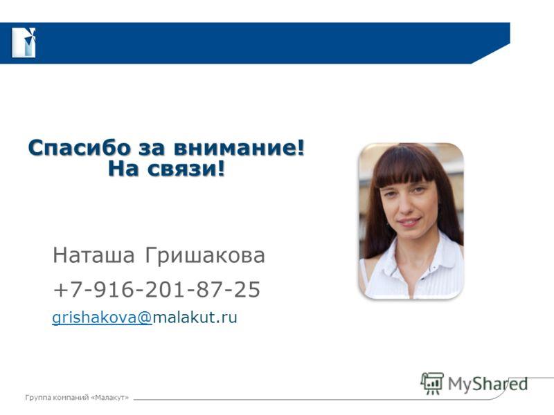 Группа компаний «Малакут» Спасибо за внимание! На связи! Наташа Гришакова +7-916-201-87-25 grishakova@grishakova@malakut.ru