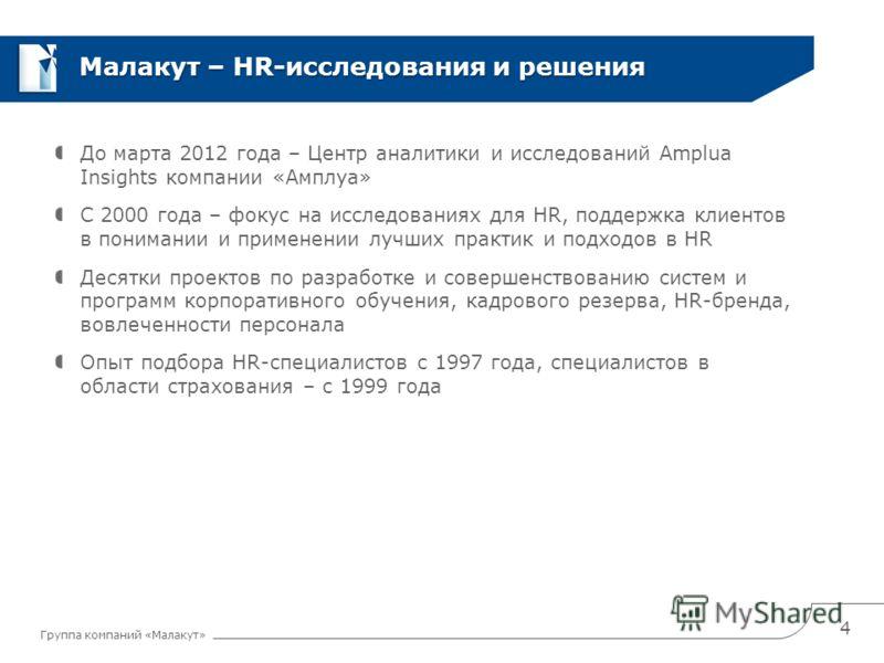 Группа компаний «Малакут» Малакут – HR-исследования и решения До марта 2012 года – Центр аналитики и исследований Amplua Insights компании «Амплуа» С 2000 года – фокус на исследованиях для HR, поддержка клиентов в понимании и применении лучших практи