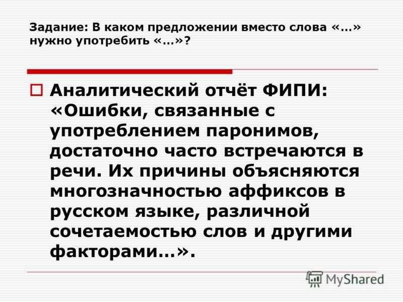 Задание: В каком предложении вместо слова «…» нужно употребить «…»? Аналитический отчёт ФИПИ: «Ошибки, связанные с употреблением паронимов, достаточно часто встречаются в речи. Их причины объясняются многозначностью аффиксов в русском языке, различно