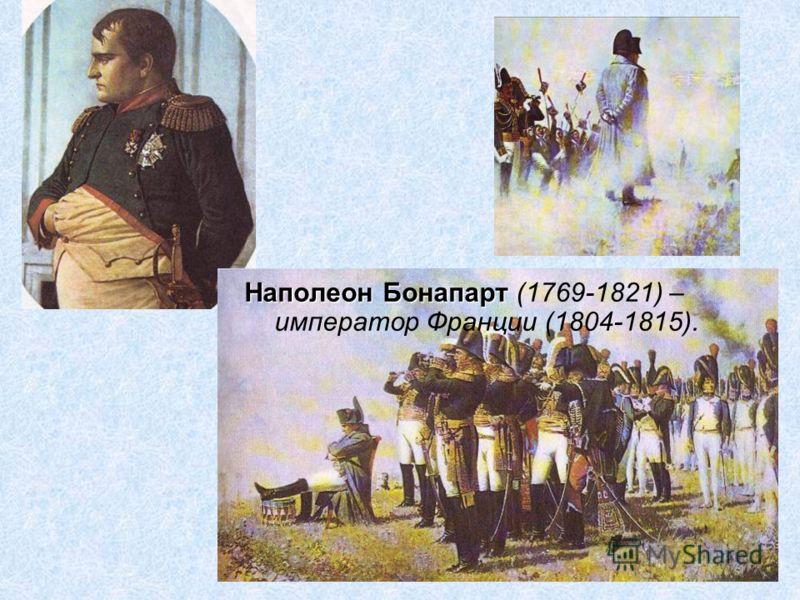 Наполеон Бонапарт (1769-1821) – император Франции (1804-1815).