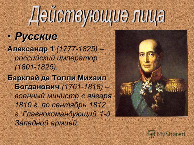 РусскиеРусские Александр 1 Александр 1 (1777-1825) – российский император (1801-1825). Барклай де Толли Михаил Богданович Барклай де Толли Михаил Богданович (1761-1818) – военный министр с января 1810 г. по сентябрь 1812 г. Главнокомандующий 1-й Запа