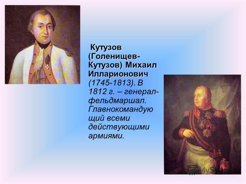 Кутузов (Голенищев- Кутузов) Михаил Илларионович (1745-1813). В 1812 г. – генерал- фельдмаршал. Главнокомандую щий всеми действующими армиями.