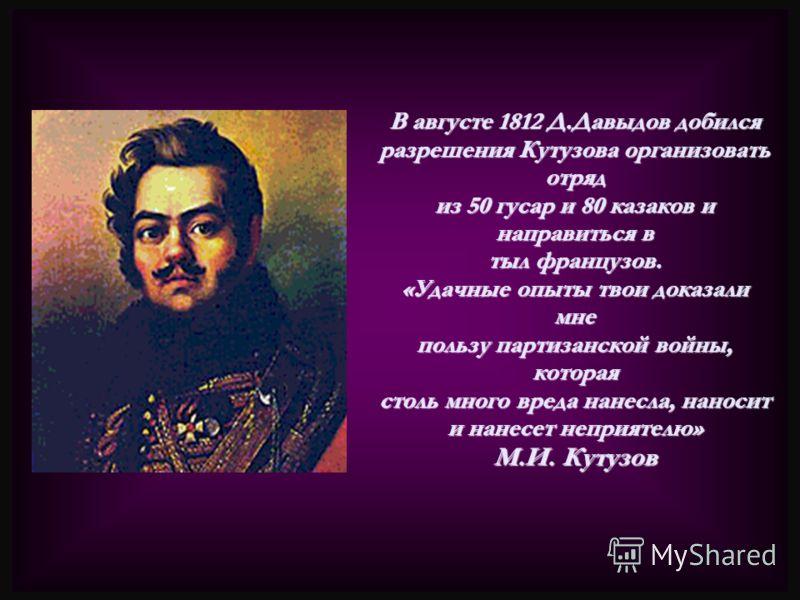 В августе 1812 Д.Давыдов добился разрешения Кутузова организовать отряд из 50 гусар и 80 казаков и направиться в тыл французов. «Удачные опыты твои доказали мне пользу партизанской войны, которая столь много вреда нанесла, наносит и нанесет неприятел