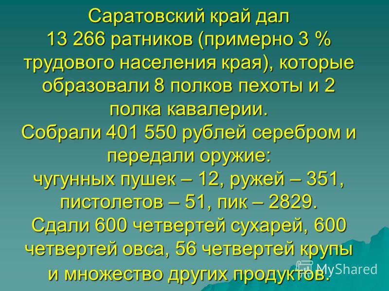 Саратовский край дал 13 266 ратников (примерно 3 % трудового населения края), которые образовали 8 полков пехоты и 2 полка кавалерии. Собрали 401 550 рублей серебром и передали оружие: чугунных пушек – 12, ружей – 351, пистолетов – 51, пик – 2829. Сд