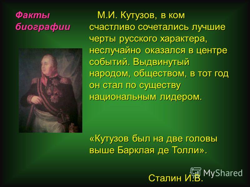 Факты биографии М.И. Кутузов, в ком счастливо сочетались лучшие черты русского характера, неслучайно оказался в центре событий. Выдвинутый народом, обществом, в тот год он стал по существу национальным лидером. М.И. Кутузов, в ком счастливо сочеталис