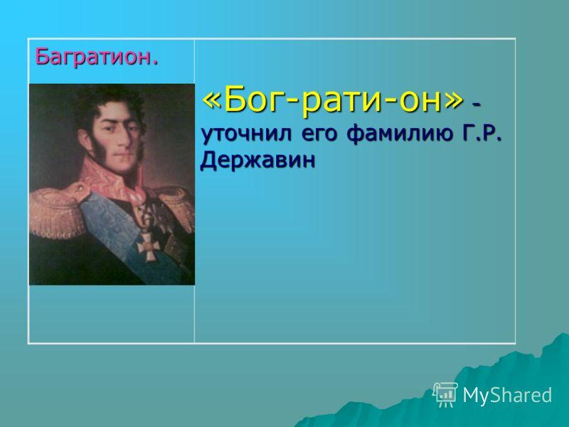 Багратион. «Бог-рати-он» - уточнил его фамилию Г.Р. Державин