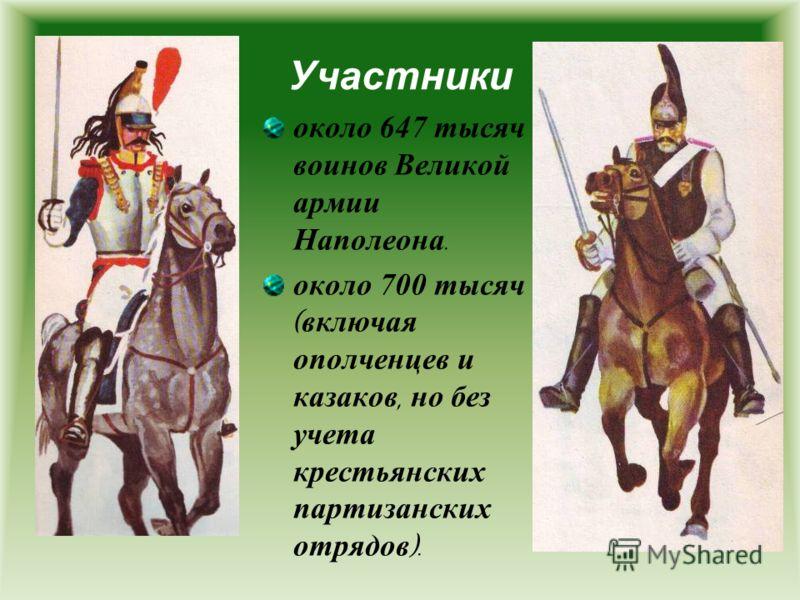 Участники около 647 тысяч воинов Великой армии Наполеона. около 700 тысяч ( включая ополченцев и казаков, но без учета крестьянских партизанских отрядов ).