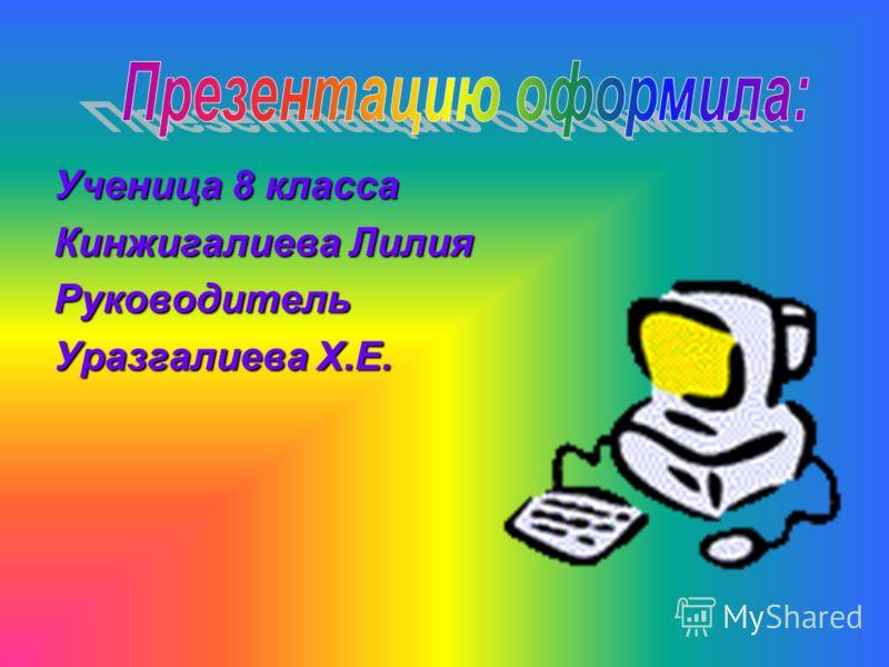 Ученица 8 класса Кинжигалиева Лилия Руководитель Уразгалиева Х.Е.