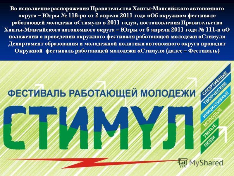 Во исполнение распоряжения Правительства Ханты - Мансийского автономного округа – Югры 118- рп от 2 апреля 2011 года « Об окружном фестивале работающей молодежи « Стимул » в 2011 году », постановления Правительства Ханты - Мансийского автономного окр