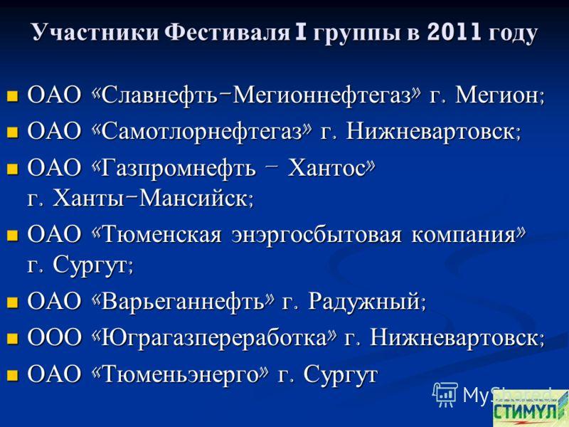 Участники Фестиваля I группы в 2011 году ОАО « Славнефть - Мегионнефтегаз » г. Мегион ; ОАО « Славнефть - Мегионнефтегаз » г. Мегион ; ОАО « Самотлорнефтегаз » г. Нижневартовск ; ОАО « Самотлорнефтегаз » г. Нижневартовск ; ОАО « Газпромнефть – Хантос