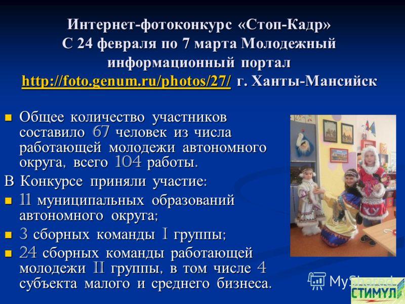 Интернет-фотоконкурс «Стоп-Кадр» С 24 февраля по 7 марта Молодежный информационный портал http://foto.genum.ru/photos/27/ г. Ханты-Мансийск http://foto.genum.ru/photos/27/ Общее количество участников составило 67 человек из числа работающей молодежи