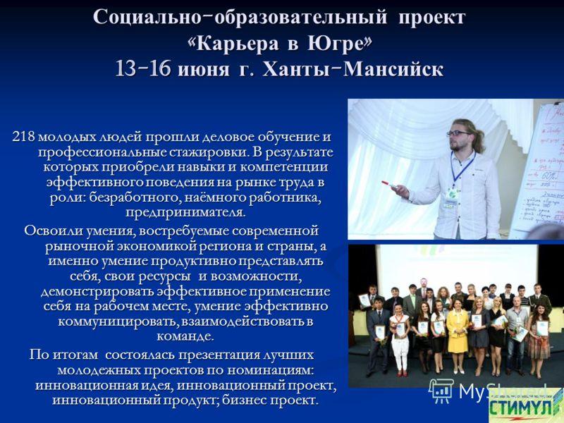 Социально - образовательный проект « Карьера в Югре » 13-16 июня г. Ханты - Мансийск 218 молодых людей прошли деловое обучение и профессиональные стажировки. В результате которых приобрели навыки и компетенции эффективного поведения на рынке труда в