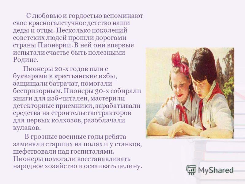 С любовью и гордостью вспоминают свое красногалстучное детство наши деды и отцы. Несколько поколений советских людей прошли дорогами страны Пионерии. В ней они впервые испытали счастье быть полезными Родине. Пионеры 20-х годов шли с букварями в крест
