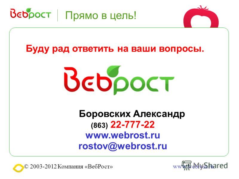 © 2003-2012 Компания «ВебРост»www.webrost.ru Буду рад ответить на ваши вопросы. Боровских Александр (863) 22-777-22 www.webrost.ru rostov@webrost.ru Прямо в цель!