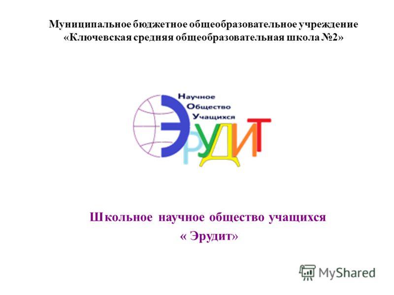 Школьное научное общество учащихся « Эрудит» Муниципальное бюджетное общеобразовательное учреждение «Ключевская средняя общеобразовательная школа 2»