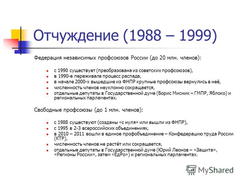 Отчуждение (1988 – 1999) Федерация независимых профсоюзов России (до 20 млн. членов): с 1990 существует (преобразована из советских профсоюзов), в 1990-е переживала процесс распада, в начале 2000-х вышедшие из ФНПР крупные профсоюзы вернулись в неё,