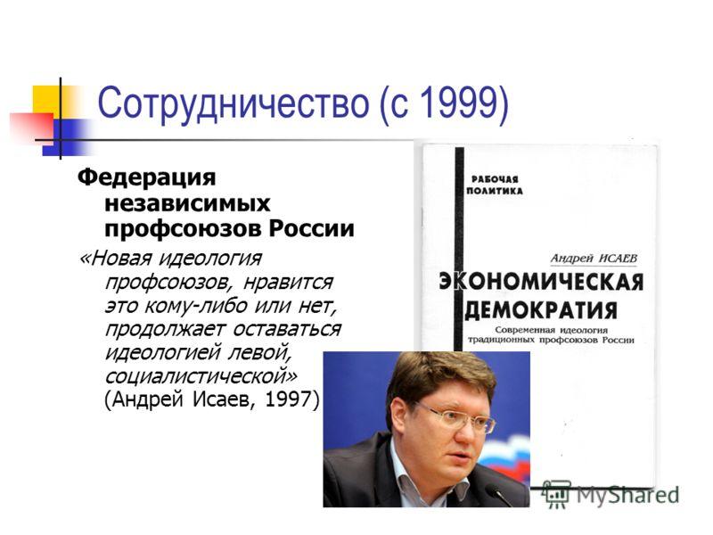 Сотрудничество (с 1999) Федерация независимых профсоюзов России «Новая идеология профсоюзов, нравится это кому-либо или нет, продолжает оставаться идеологией левой, социалистической» (Андрей Исаев, 1997)