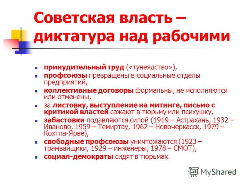 Советская власть – диктатура над рабочими принудительный труд («тунеядство»), профсоюзы превращены в социальные отделы предприятий, коллективные договоры формальны, не исполняются или отменены, за листовку, выступление на митинге, письмо с критикой в
