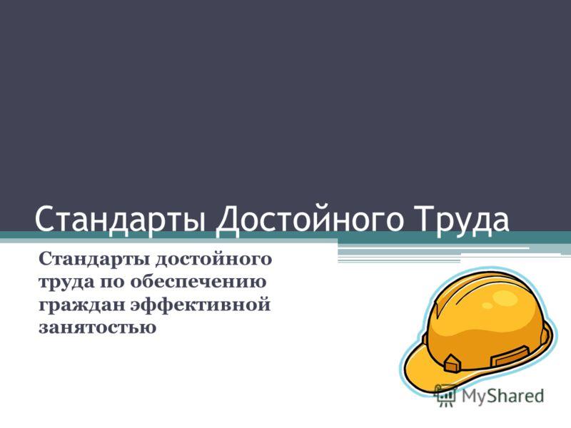 Стандарты Достойного Труда Стандарты достойного труда по обеспечению граждан эффективной занятостью