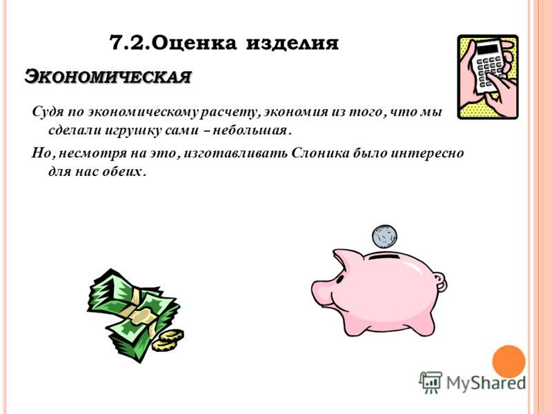 Э КОНОМИЧЕСКАЯ Судя по экономическому расчету, экономия из того, что мы сделали игрушку сами – небольшая. Но, несмотря на это, изготавливать Слоника было интересно для нас обеих. 7.2.Оценка изделия