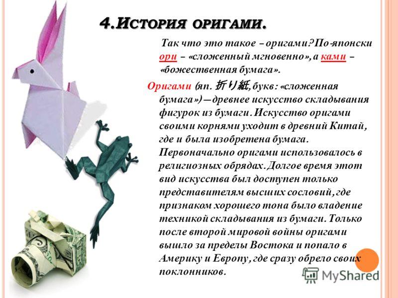 4.И СТОРИЯ ОРИГАМИ. Так что это такое – оригами ? По - японски ори – « сложенный мгновенно », а ками – « божественная бумага ». Оригами ( яп., букв : « сложенная бумага ») древнее искусство складывания фигурок из бумаги. Искусство оригами своими корн