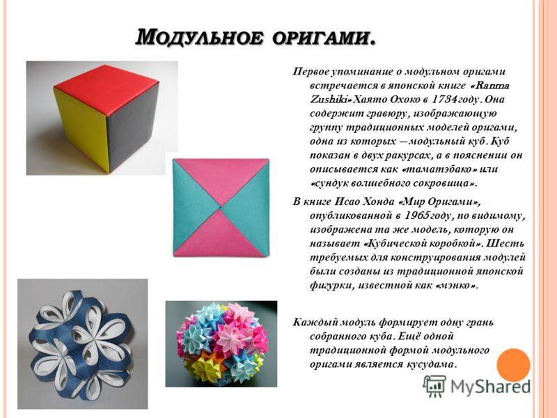 М ОДУЛЬНОЕ ОРИГАМИ. Первое упоминание о модульном оригами встречается в японской книге «Ranma Zushiki» Хаято Охоко в 1734 году. Она содержит гравюру, изображающую группу традиционных моделей оригами, одна из которых модульный куб. Куб показан в двух