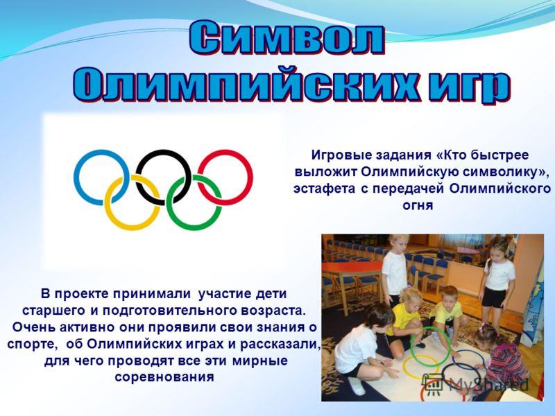 В проекте принимали участие дети старшего и подготовительного возраста. Очень активно они проявили свои знания о спорте, об Олимпийских играх и рассказали, для чего проводят все эти мирные соревнования Игровые задания «Кто быстрее выложит Олимпийскую