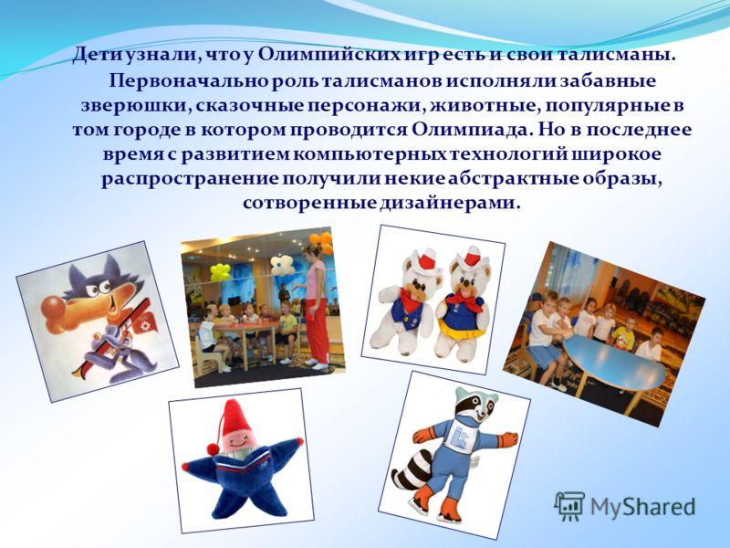 Дети узнали, что у Олимпийских игр есть и свои талисманы. Первоначально роль талисманов исполняли забавные зверюшки, сказочные персонажи, животные, популярные в том городе в котором проводится Олимпиада. Но в последнее время с развитием компьютерных