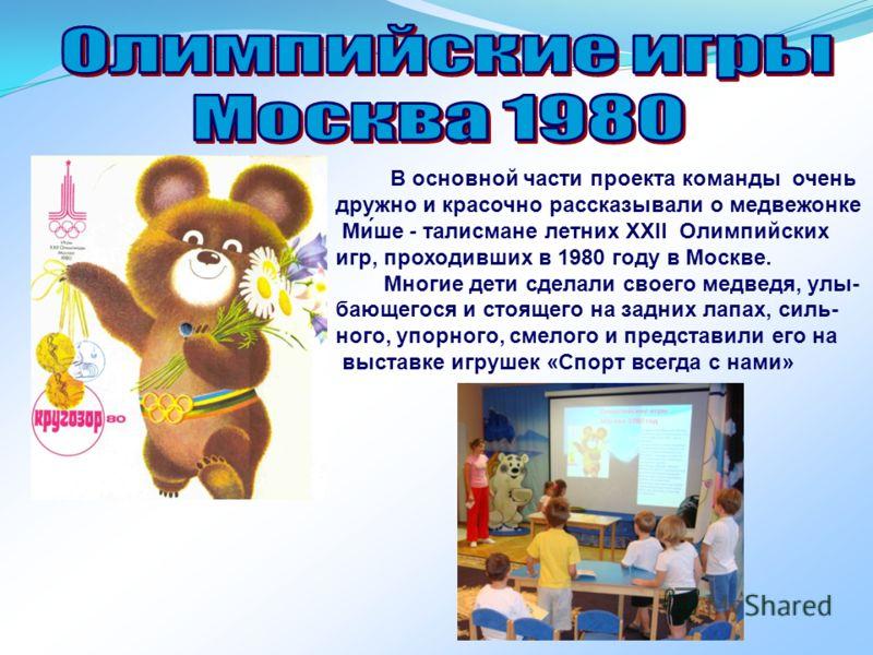 В основной части проекта команды очень дружно и красочно рассказывали о медвежонке Ми́ше - талисмане летних XXII Олимпийских игр, проходивших в 1980 году в Москве. Многие дети сделали своего медведя, улы- бающегося и стоящего на задних лапах, силь- н