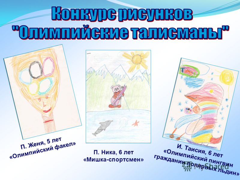 П. Женя, 5 лет «Олимпийский факел» И. Таисия, 6 лет «Олимпийский пингвин гражданин полярных льдин» П. Ника, 6 лет «Мишка-спортсмен»