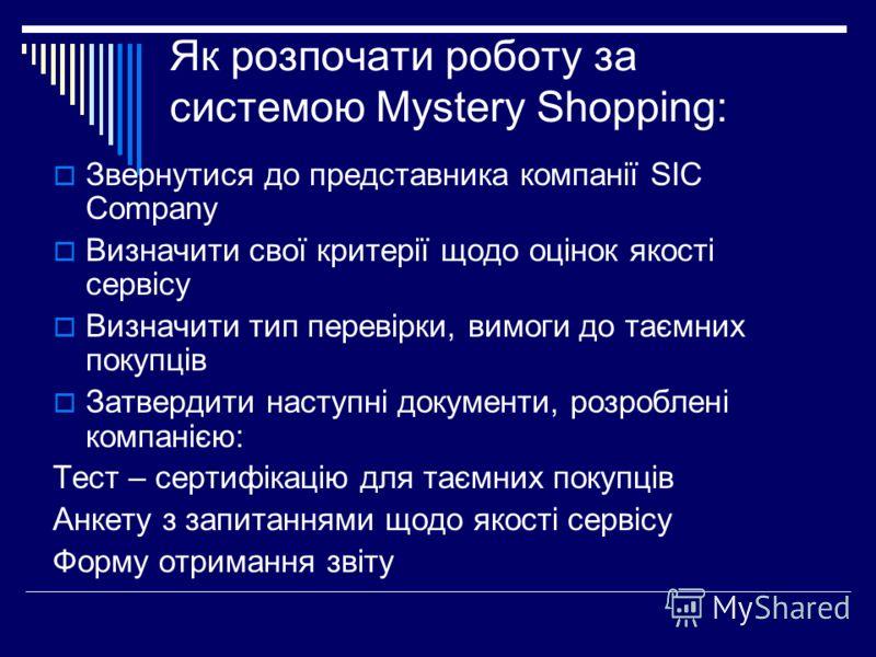 Як розпочати роботу за системою Mystery Shopping: Звернутися до представника компанії SIC Company Визначити свої критерії щодо оцінок якості сервісу Визначити тип перевірки, вимоги до таємних покупців Затвердити наступні документи, розроблені компані