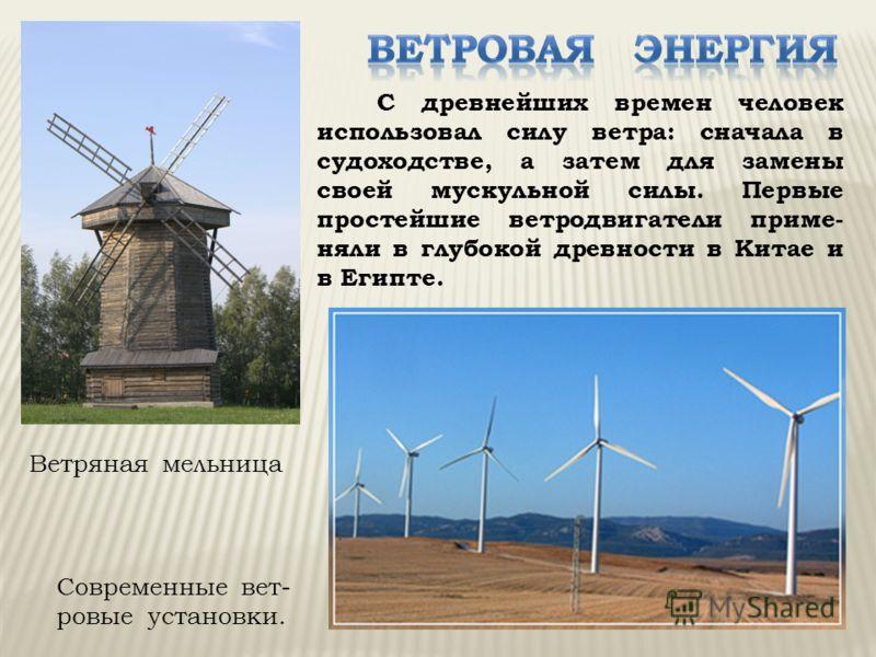 С древнейших времен человек использовал силу ветра: сначала в судоходстве, а затем для замены своей мускульной силы. Первые простейшие ветродвигатели приме- няли в глубокой древности в Китае и в Египте. Современные вет- ровые установки. Ветряная мель