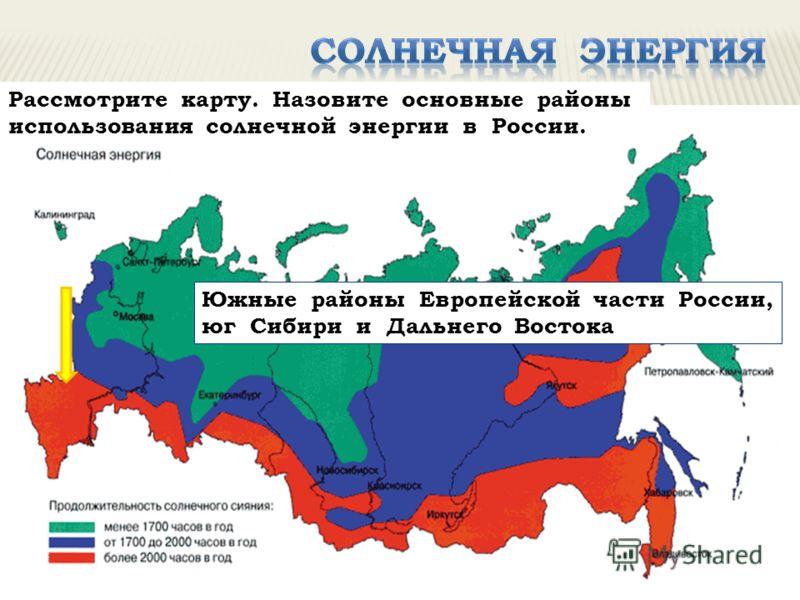 Рассмотрите карту. Назовите основные районы использования солнечной энергии в России. Южные районы Европейской части России, юг Сибири и Дальнего Востока
