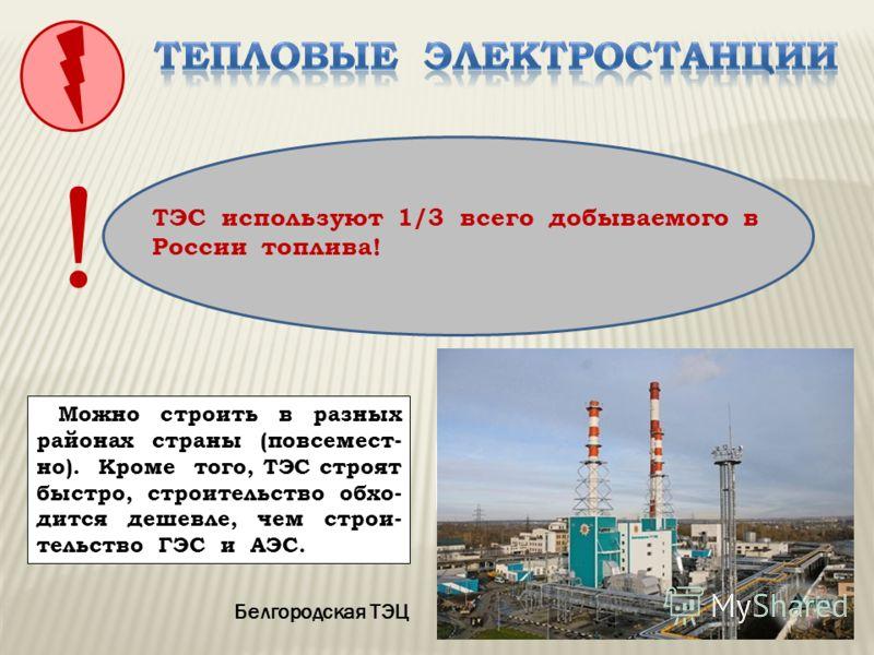 ТЭС конденсационныеТЭЦ Белгородская ТЭЦ Какие преимущества при строительстве имеют ТЭС? Можно строить в разных районах страны (повсемест- но). Кроме того, ТЭС строят быстро, строительство обхо- дится дешевле, чем строи- тельство ГЭС и АЭС. ! ТЭС испо