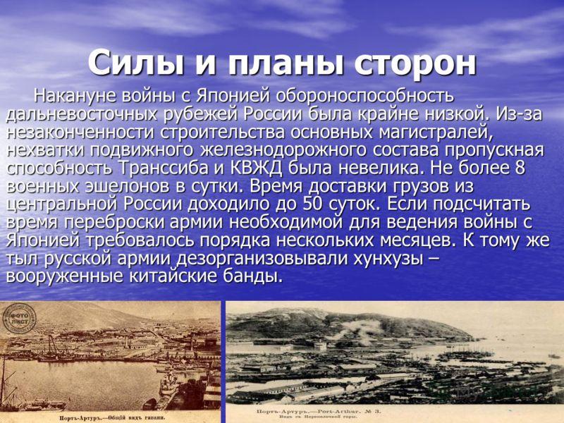 Силы и планы сторон Накануне войны с Японией обороноспособность дальневосточных рубежей России была крайне низкой. Из-за незаконченности строительства основных магистралей, нехватки подвижного железнодорожного состава пропускная способность Транссиба