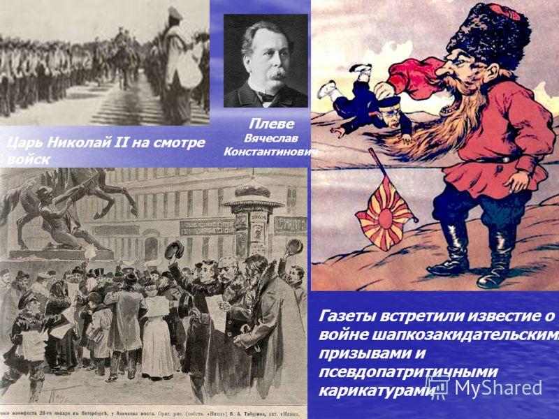 Царь Николай II на смотре войск Газеты встретили известие о войне шапкозакидательскими призывами и псевдопатритичными карикатурами Плеве Вячеслав Константинович