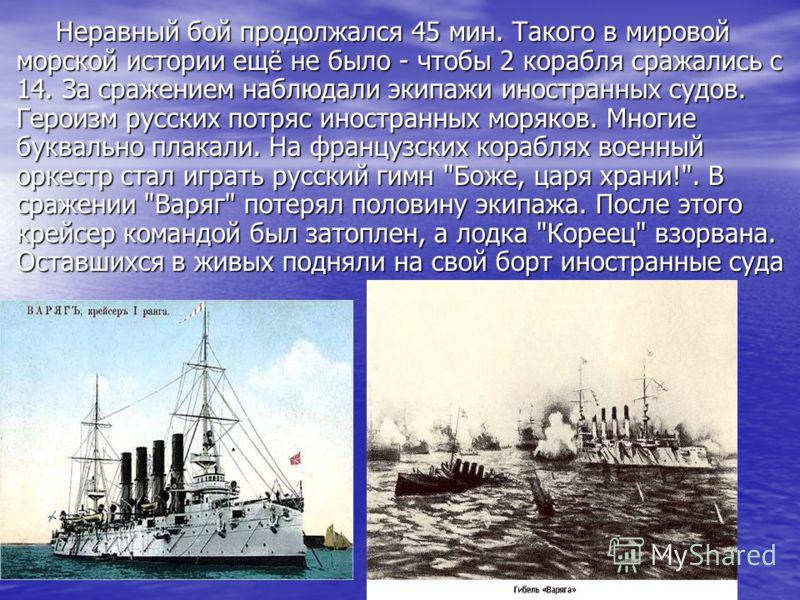 Неравный бой продолжался 45 мин. Такого в мировой морской истории ещё не было - чтобы 2 корабля сражались с 14. За сражением наблюдали экипажи иностранных судов. Героизм русских потряс иностранных моряков. Многие буквально плакали. На французских кор